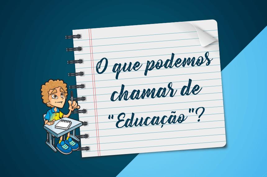 """O QUE PODEMOS CHAMAR DE """"EDUCAÇÃO""""?"""